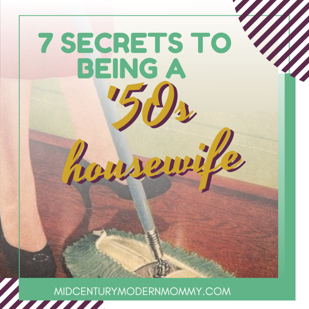 7 Secrets of Being a 50s Housewife by Mid-Century Mdern Mommy